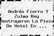 Andrés Fierro Y <b>Zulma Rey</b> Destruyeron La Pieza De Hotel En ...