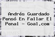 <b>Andrés Guardado</b> Pensó En Fallar El Penal - Goal.com