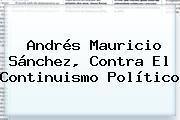 Andrés Mauricio Sánchez, Contra El Continuismo Político