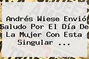 Andrés Wiese Envió Saludo Por El <b>Día De La Mujer</b> Con Esta Singular ...