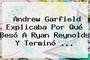 Andrew Garfield Explicaba Por Qué Besó A <b>Ryan Reynolds</b> Y Terminó ...