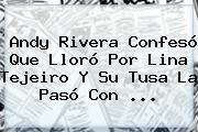 Andy Rivera Confesó Que Lloró Por <b>Lina Tejeiro</b> Y Su Tusa La Pasó Con ...