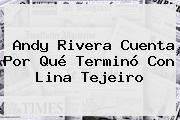 Andy Rivera Cuenta Por Qué Terminó Con <b>Lina Tejeiro</b>