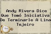 Andy Rivera Dice Que Tomó Iniciativa De Terminarle A <b>Lina Tejeiro</b>