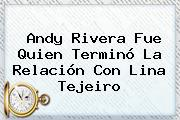 Andy Rivera Fue Quien Terminó La Relación Con <b>Lina Tejeiro</b>
