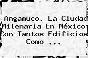 <b>Angamuco</b>, La Ciudad Milenaria En México Con Tantos Edificios Como ...