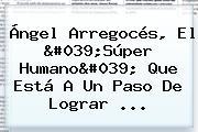 Ángel Arregocés, El &#039;<b>Súper Humano</b>&#039; Que Está A Un Paso De Lograr ...