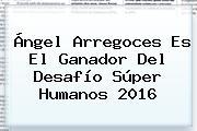 Ángel Arregoces Es El Ganador Del <b>Desafío Súper Humanos</b> 2016