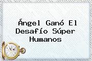 Ángel Ganó El <b>Desafío Súper Humanos</b>