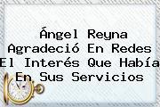 <b>Ángel Reyna</b> Agradeció En Redes El Interés Que Había En Sus Servicios