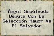 <b>Ángel Sepúlveda</b> Debuta Con La Selección Mayor Vs El Salvador