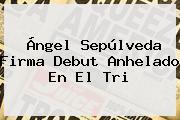 <b>Ángel Sepúlveda</b> Firma Debut Anhelado En El Tri