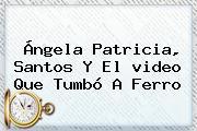 Ángela Patricia, Santos Y El <b>video</b> Que Tumbó A Ferro