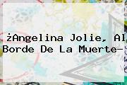 ¿<b>Angelina Jolie</b>, Al Borde De La Muerte?