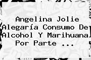 <b>Angelina Jolie</b> Alegaría Consumo De Alcohol Y Marihuana Por Parte ...