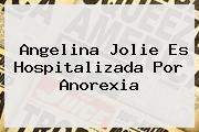 <b>Angelina Jolie</b> Es Hospitalizada Por Anorexia