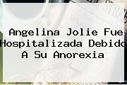 <b>Angelina Jolie</b> Fue Hospitalizada Debido A Su Anorexia