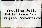 <b>Angelina Jolie</b> Habla Sobre Sus Cirugías Preventivas
