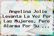 <b>Angelina Jolie</b> Levanta La Voz Por Las Mujeres, Pero Alarma Por Su ...