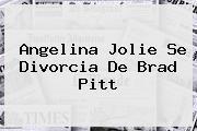 <b>Angelina Jolie</b> Se Divorcia De Brad Pitt