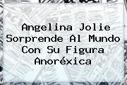 <b>Angelina Jolie</b> Sorprende Al Mundo Con Su Figura Anoréxica