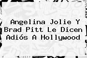 <b>Angelina Jolie</b> Y Brad Pitt Le Dicen Adiós A Hollywood