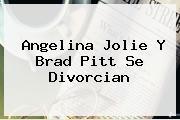 <b>Angelina Jolie</b> Y Brad Pitt Se Divorcian