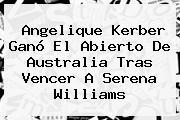 Angelique Kerber Ganó El Abierto De Australia Tras Vencer A <b>Serena Williams</b>