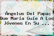 Ángelus Del Papa: Que María Guíe A Los Jóvenes En Su ...