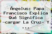 Ángelus: <b>Papa</b> Francisco Explica Qué Significa ?cargar La Cruz? Y <b>...</b>
