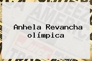 Anhela Revancha <b>olímpica</b>