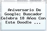 <b>Aniversario De Google</b>: Buscador Celebra 18 Años Con Este Doodle ...