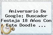 <b>Aniversario De Google</b>: Buscador Festeja 18 Años Con Este Doodle ...