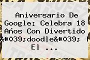 <b>Aniversario De Google</b>: Celebra 18 Años Con Divertido &#039;doodle&#039;   El ...