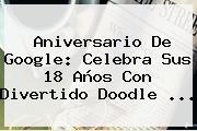 <b>Aniversario De Google</b>: Celebra Sus 18 Años Con Divertido Doodle ...