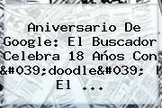 <b>Aniversario De Google</b>: El Buscador Celebra 18 Años Con &#039;doodle&#039; | El ...