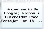 <b>Aniversario De Google</b>: Globos Y Guirnaldas Para Festejar Los 18 ...