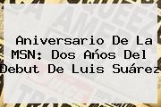 Aniversario De La <b>MSN</b>: Dos Años Del Debut De Luis Suárez