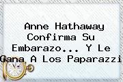 <b>Anne Hathaway</b> Confirma Su Embarazo... Y Le Gana A Los Paparazzi