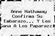 <b>Anne Hathaway</b> Confirma Su Embarazo... Y Les Gana A Los Paparazzi