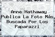 <b>Anne Hathaway</b> Publica La Foto Más Buscada Por Los Paparazzi