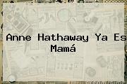 <b>Anne Hathaway</b> Ya Es Mamá