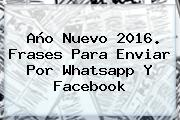 <b>Año Nuevo</b> 2016. <b>Frases</b> Para Enviar Por Whatsapp Y Facebook