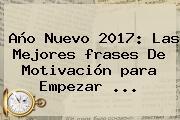 <b>Año Nuevo</b> 2017: Las Mejores <b>frases</b> De Motivación <b>para</b> Empezar ...