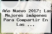 <b>Año Nuevo 2017</b>: Las Mejores <b>imágenes</b> Para Compartir En Las ...