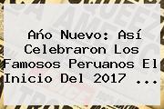 <b>Año</b> Nuevo: Así Celebraron Los Famosos Peruanos El Inicio Del <b>2017</b> ...