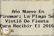 <b>Año Nuevo</b> En Pinamar: La Playa Se Vistió De Fiesta Para Recibir El <b>2016</b>