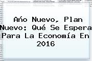 <b>Año Nuevo</b>, Plan Nuevo: Qué Se Espera Para La Economía En <b>2016</b>