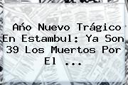 Año Nuevo Trágico En <b>Estambul</b>: Ya Son 39 Los Muertos Por El ...