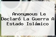 <b>Anonymous</b> Le Declaró La Guerra A Estado Islámico
